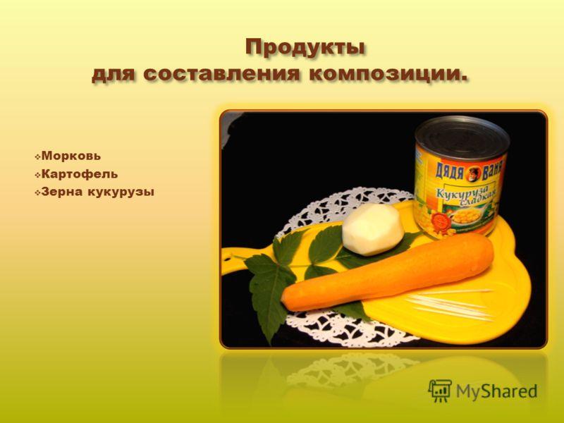 Продукты для составления композиции. Продукты для составления композиции. Морковь Картофель Зерна кукурузы