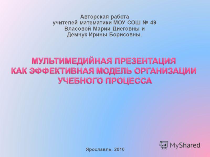 Авторская работа учителей математики МОУ СОШ 49 Власовой Марии Диеговны и Демчук Ирины Борисовны. Ярославль, 2010