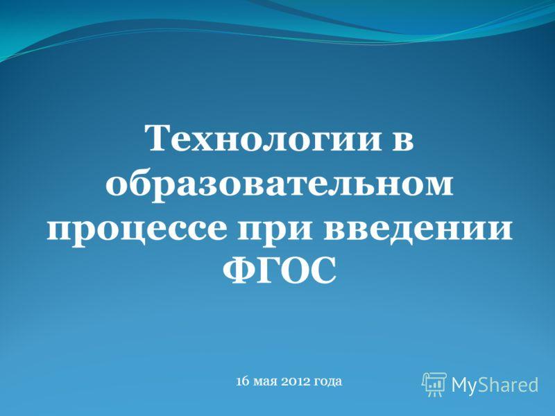 Технологии в образовательном процессе при введении ФГОС 16 мая 2012 года