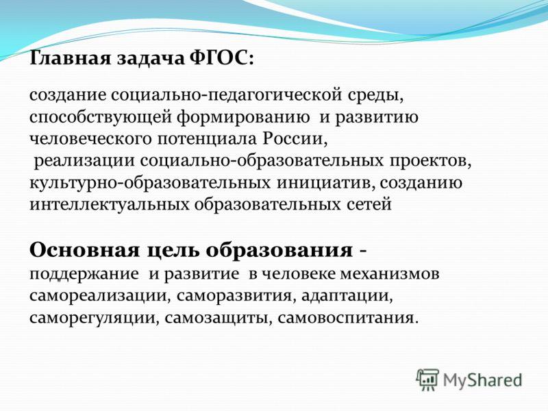 Главная задача ФГОС: создание социально-педагогической среды, способствующей формированию и развитию человеческого потенциала России, реализации социально-образовательных проектов, культурно-образовательных инициатив, созданию интеллектуальных образо