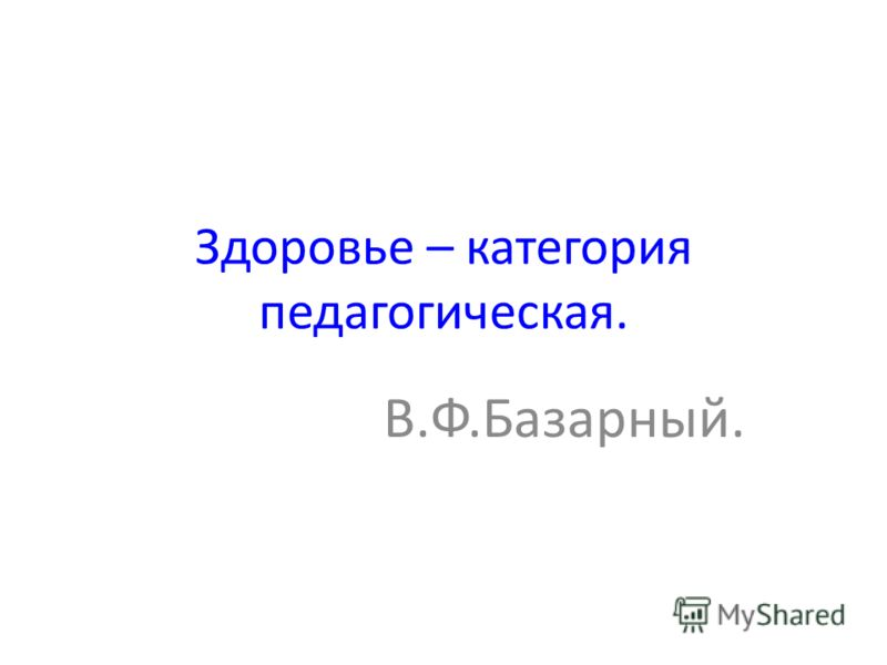 Здоровье – категория педагогическая. В.Ф.Базарный.