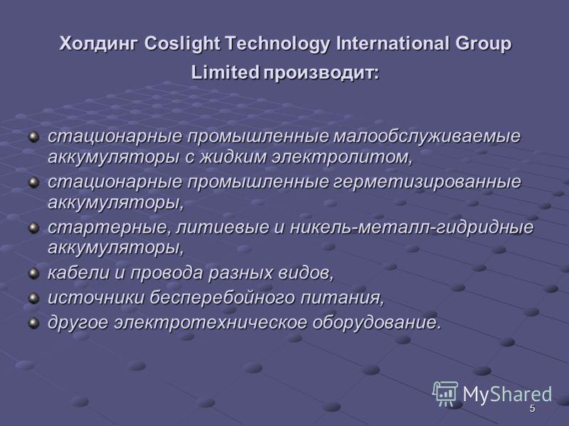 5 Холдинг Сoslight Technology International Group Limited производит: стационарные промышленные малообслуживаемые аккумуляторы с жидким электролитом, стационарные промышленные герметизированные аккумуляторы, стартерные, литиевые и никель-металл-гидри