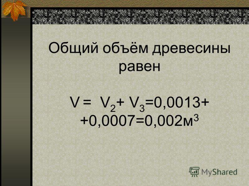 Общий объём древесины равен V = V 2 + V 3 =0,0013+ +0,0007=0,002м 3