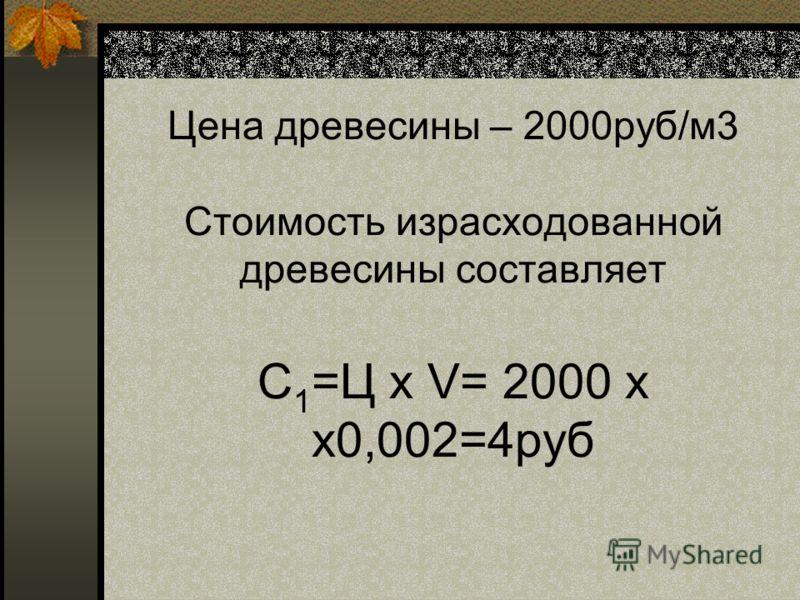 Цена древесины – 2000руб/м3 Стоимость израсходованной древесины составляет С 1 =Ц х V= 2000 х х0,002=4руб