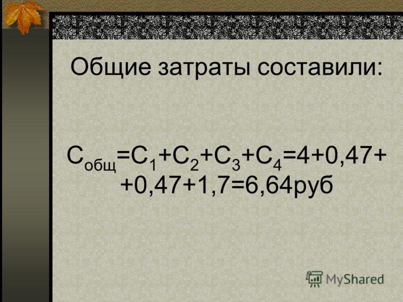 Общие затраты составили: С общ =С 1 +С 2 +С 3 +С 4 =4+0,47+ +0,47+1,7=6,64руб