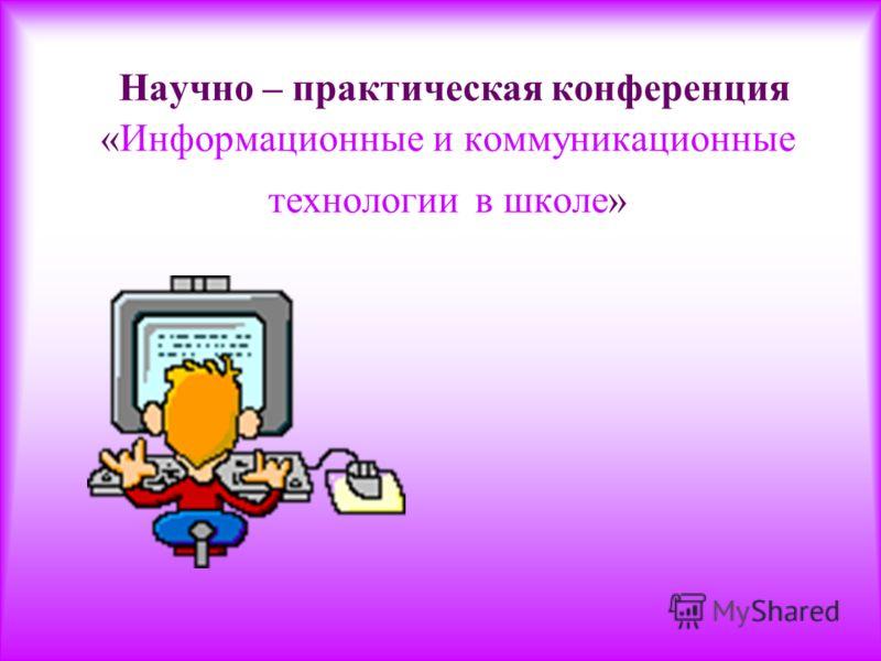 Научно – практическая конференция «Информационные и коммуникационные технологии в школе»