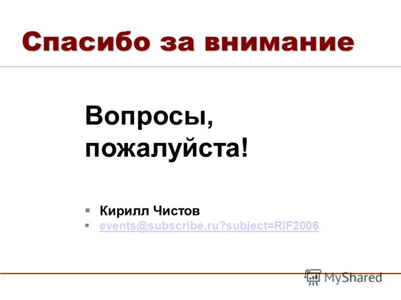 Спасибо за внимание Кирилл Чистов events@subscribe.ru?subject=RIF2006 Вопросы, пожалуйста!