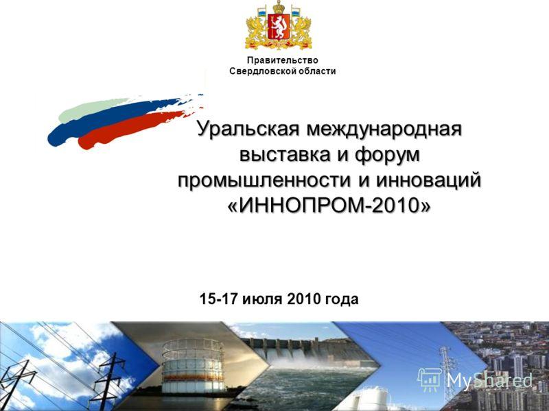 Уральская международная выставка и форум промышленности и инноваций «ИННОПРОМ-2010» 15-17 июля 2010 года Правительство Свердловской области