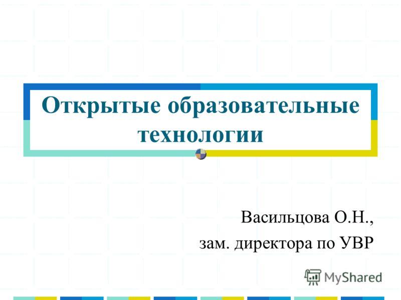 Открытые образовательные технологии Васильцова О.Н., зам. директора по УВР