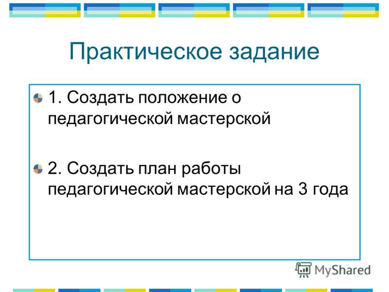 Практическое задание 1. Создать положение о педагогической мастерской 2. Создать план работы педагогической мастерской на 3 года