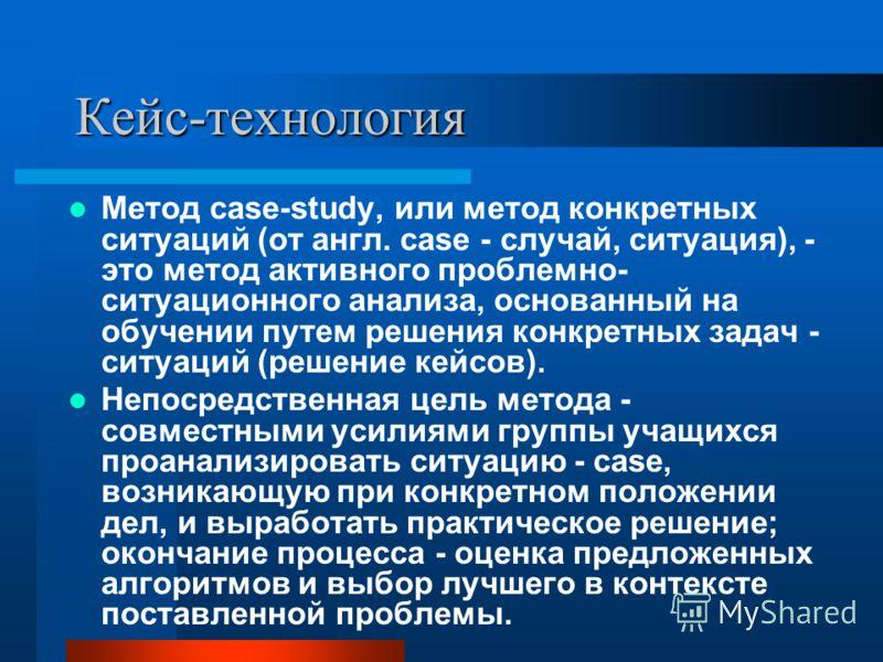 Кейс-технология Метод case-study, или метод конкретных ситуаций (от англ. case - случай, ситуация), - это метод активного проблемно- ситуационного анализа, основанный на обучении путем решения конкретных задач - ситуаций (решение кейсов). Непосредств