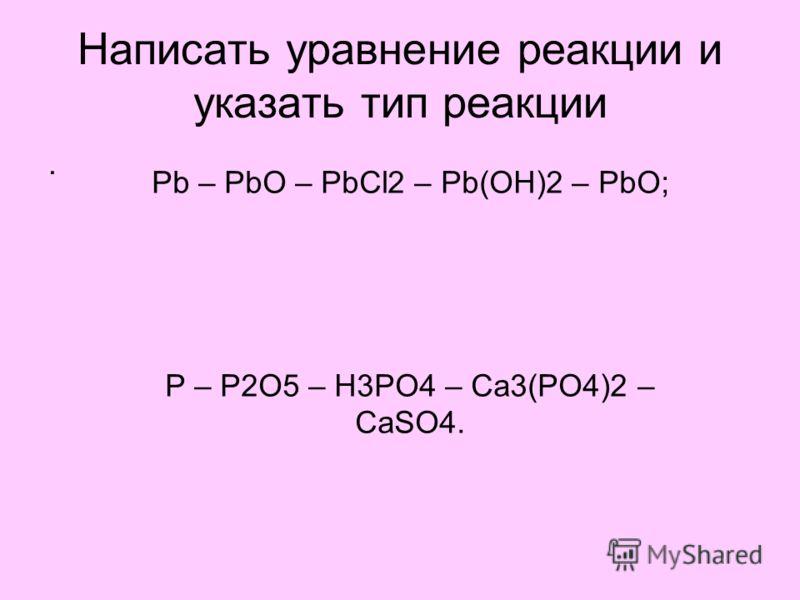 Написать уравнение реакции и указать тип реакции. Рb – PbO – PbCl2 – Pb(OH)2 – PbO; Р – P2O5 – H3PO4 – Ca3(PO4)2 – CaSO4.