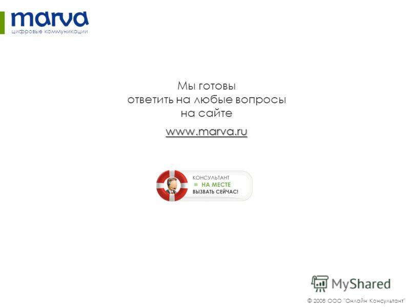 www.marva.ru Мы готовы ответить на любые вопросы на сайте www.marva.ru © 2008 ООО Онлайн Консультант цифровые коммуникации