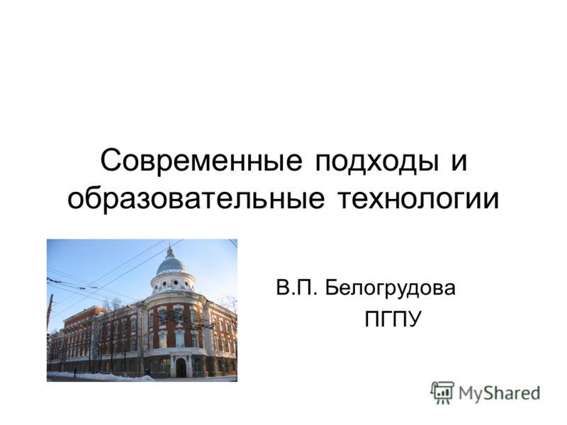 Современные подходы и образовательные технологии В.П. Белогрудова ПГПУ
