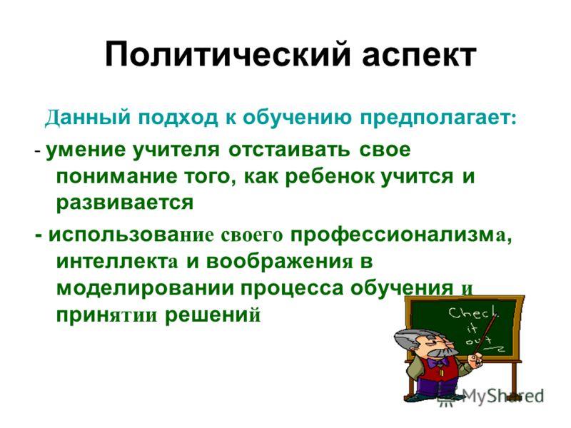 Политический аспект Д анный подход к обучению предполагает : - умение учителя отстаивать свое понимание того, как ребенок учится и развивается - использова ние своего профессионализм а, интеллект а и воображени я в моделировании процесса обучения и п