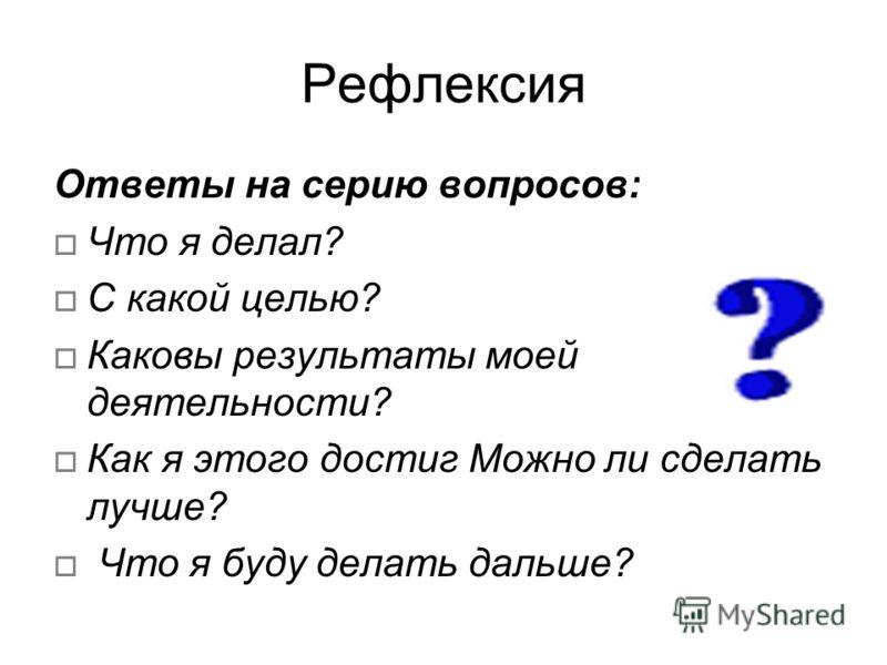 Рефлексия Ответы на серию вопросов: Что я делал? С какой целью? Каковы результаты моей деятельности? Как я этого достиг Можно ли сделать лучше? Что я буду делать дальше?