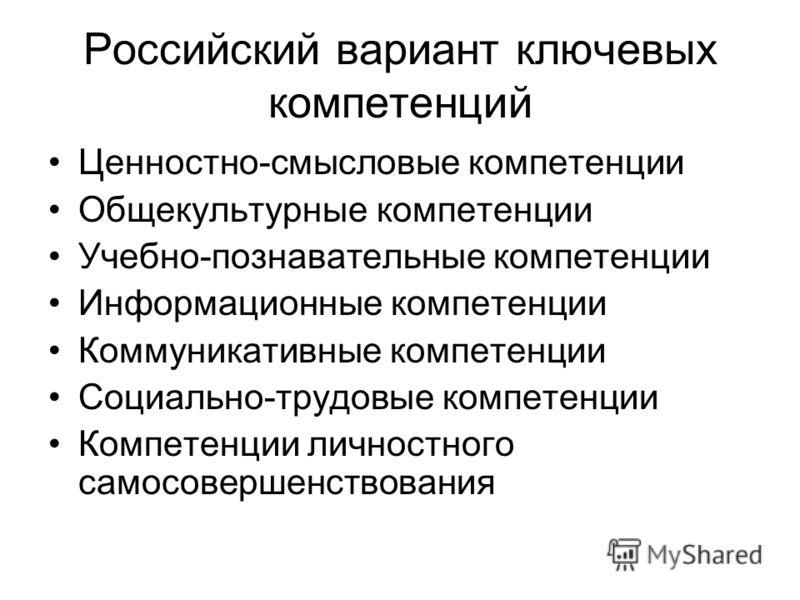 Российский вариант ключевых компетенций Ценностно-смысловые компетенции Общекультурные компетенции Учебно-познавательные компетенции Информационные компетенции Коммуникативные компетенции Социально-трудовые компетенции Компетенции личностного самосов