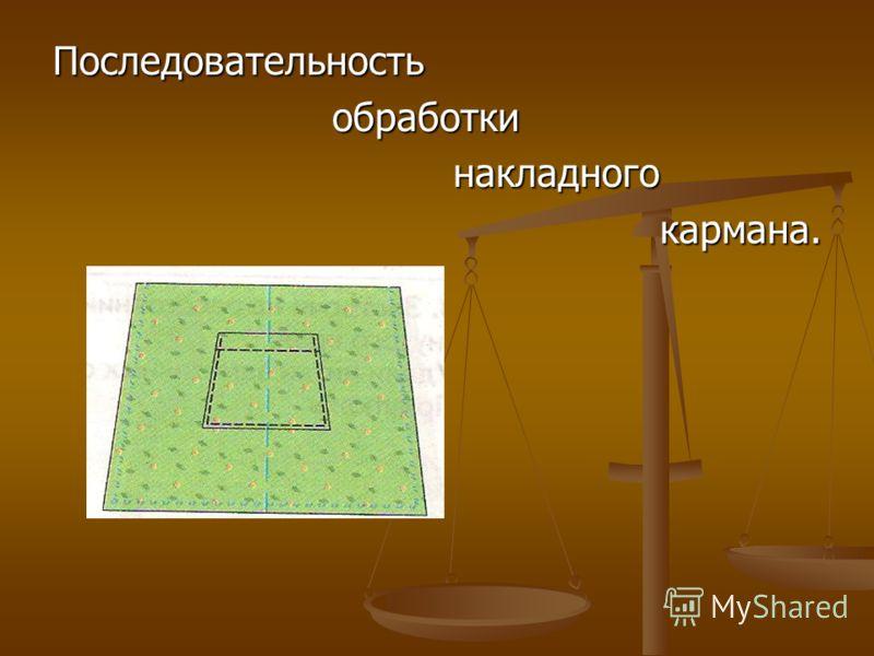 Последовательность обработки обработки накладного накладного кармана. кармана.