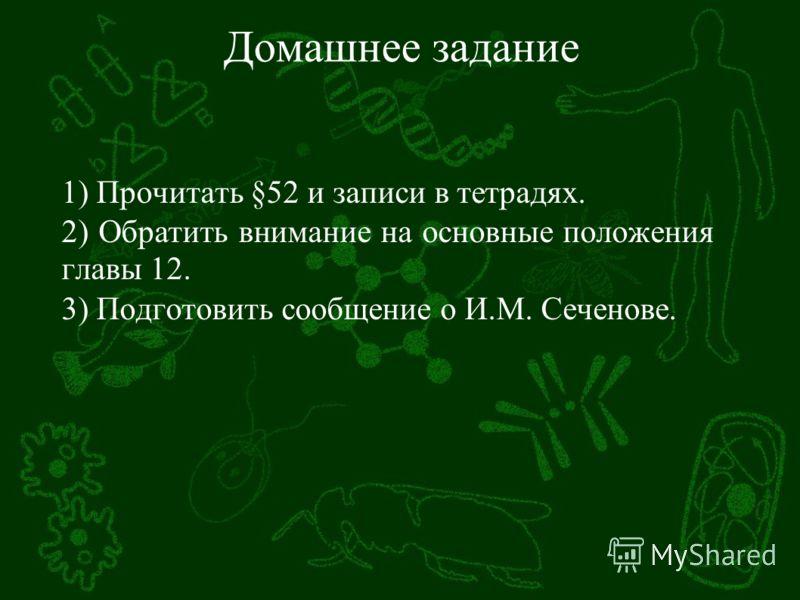 Домашнее задание 1) Прочитать §52 и записи в тетрадях. 2) Обратить внимание на основные положения главы 12. 3) Подготовить сообщение о И.М. Сеченове.