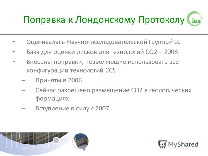 Поправка к Лондонскому Протоколу Оценивалась Научно-исследовательской Группой LC База для оценки рисков для технологий СО2 – 2006 Внесены поправки, позволяющие использовать все конфигурации технологий CCS – Приняты в 2006 – Сейчас разрешено размещени