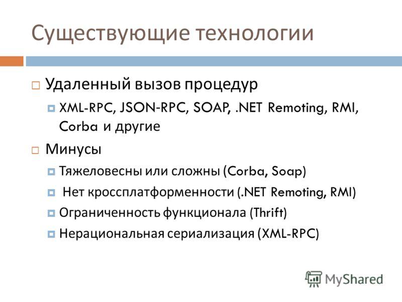 Существующие технологии Удаленный вызов процедур XML-RPC, JSON-RPC, SOAP,.NET Remoting, RMI, Corba и другие Минусы Тяжеловесны или сложны (Corba, Soap) Нет кроссплатформенности (.NET Remoting, RMI) Ограниченность функционала (Thrift) Нерациональная с