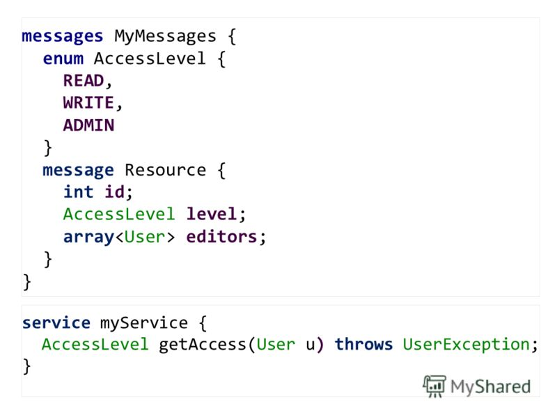 service myService { AccessLevel getAccess(User u) throws UserException; } messages MyMessages { enum AccessLevel { READ, WRITE, ADMIN } message Resource { int id; AccessLevel level; array editors; }
