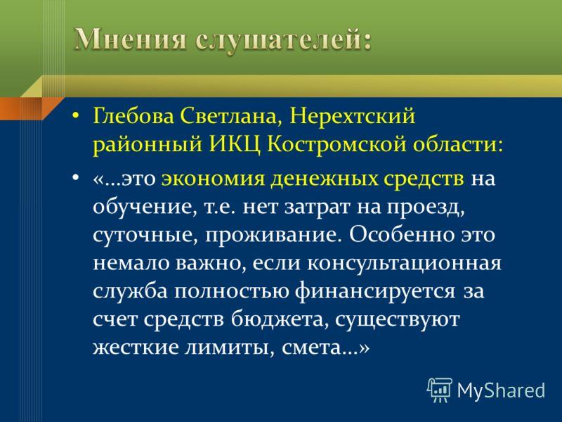 Глебова Светлана, Нерехтский районный ИКЦ Костромской области: «…это экономия денежных средств на обучение, т.е. нет затрат на проезд, суточные, проживание. Особенно это немало важно, если консультационная служба полностью финансируется за счет средс