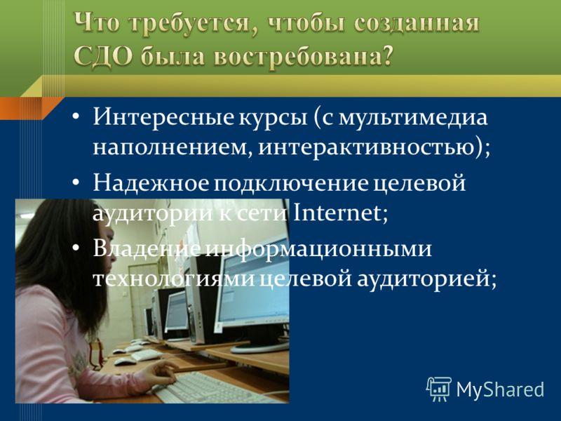 Интересные курсы (с мультимедиа наполнением, интерактивностью); Надежное подключение целевой аудитории к сети Internet; Владение информационными технологиями целевой аудиторией;