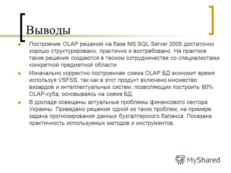 Выводы Построение OLAP решений на базе MS SQL Server 2005 достаточно хорошо структурировано, практично и востребовано. На практике такие решения создаются в тесном сотрудничестве со специалистами конкретной предметной области Изначально корректно пос
