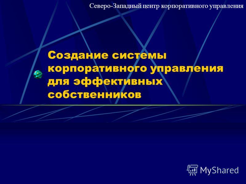 Создание системы корпоративного управления для эффективных собственников Северо-Западный центр корпоративного управления