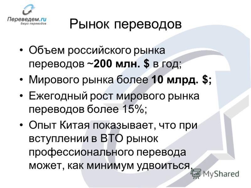 Рынок переводов Объем российского рынка переводов ~200 млн. $ в год; Мирового рынка более 10 млрд. $; Ежегодный рост мирового рынка переводов более 15%; Опыт Китая показывает, что при вступлении в ВТО рынок профессионального перевода может, как миним