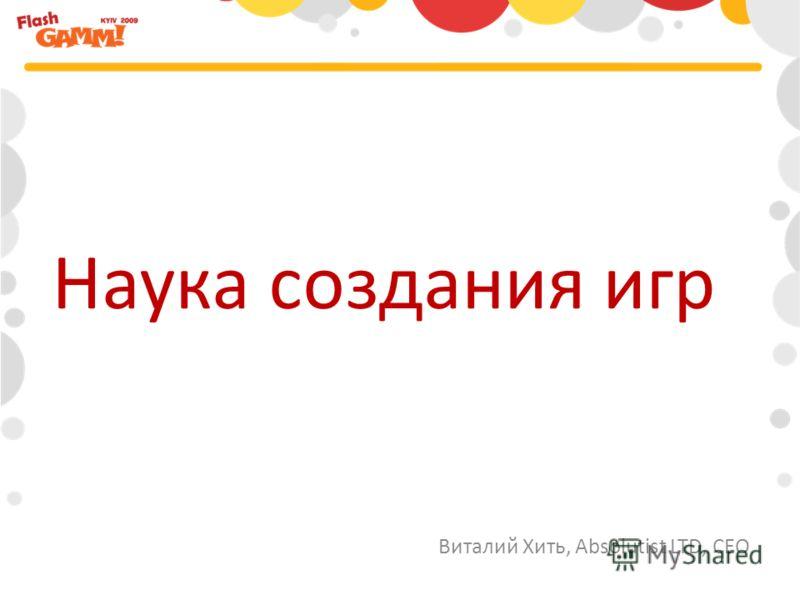 Виталий Хить, Absolutist LTD, CEO Наука создания игр
