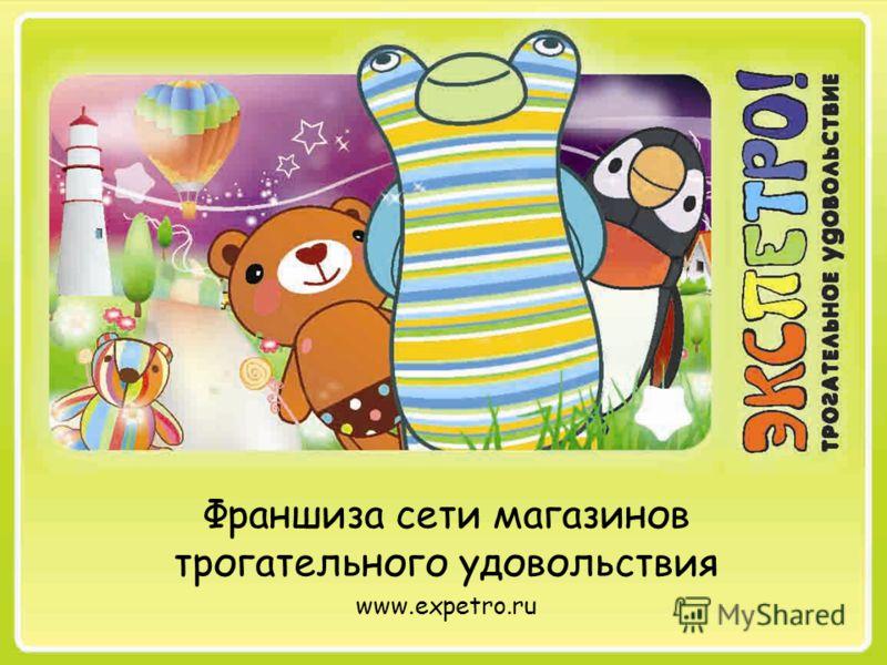 Франшиза сети магазинов трогательного удовольствия www.expetro.ru