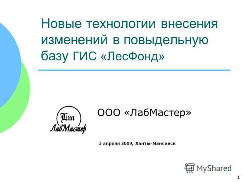 1 Новые технологии внесения изменений в повыдельную базу ГИС «ЛесФонд» ООО «ЛабМастер» 3 апреля 2009, Ханты-Мансийск