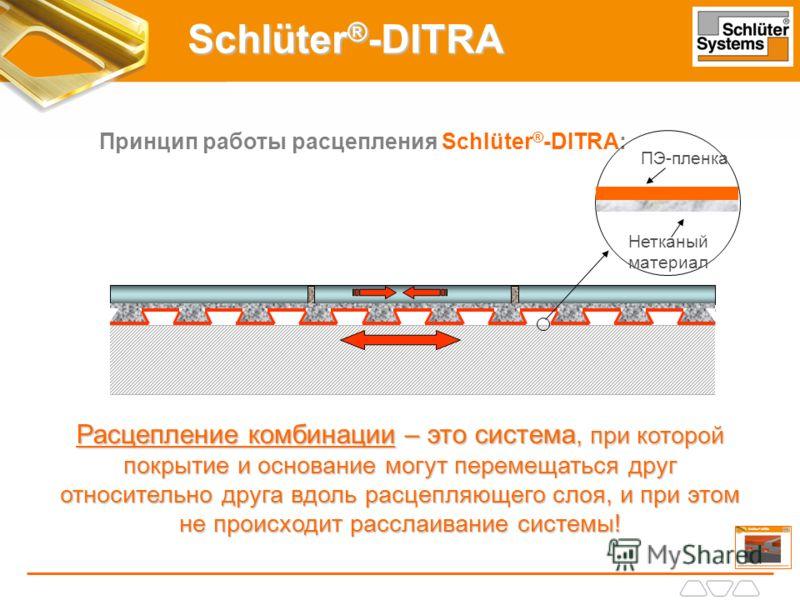 Schlüter ® -DITRA Принцип работы расцепления Schlüter ® -DITRA: Расцепление комбинации – это система, при которой покрытие и основание могут перемещаться друг относительно друга вдоль расцепляющего слоя, и при этом не происходит расслаивание системы!
