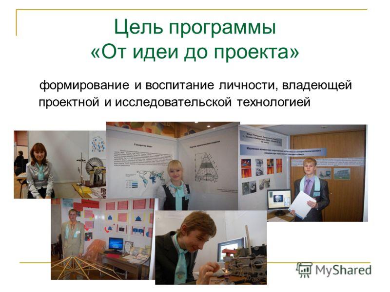 Цель программы «От идеи до проекта» формирование и воспитание личности, владеющей проектной и исследовательской технологией