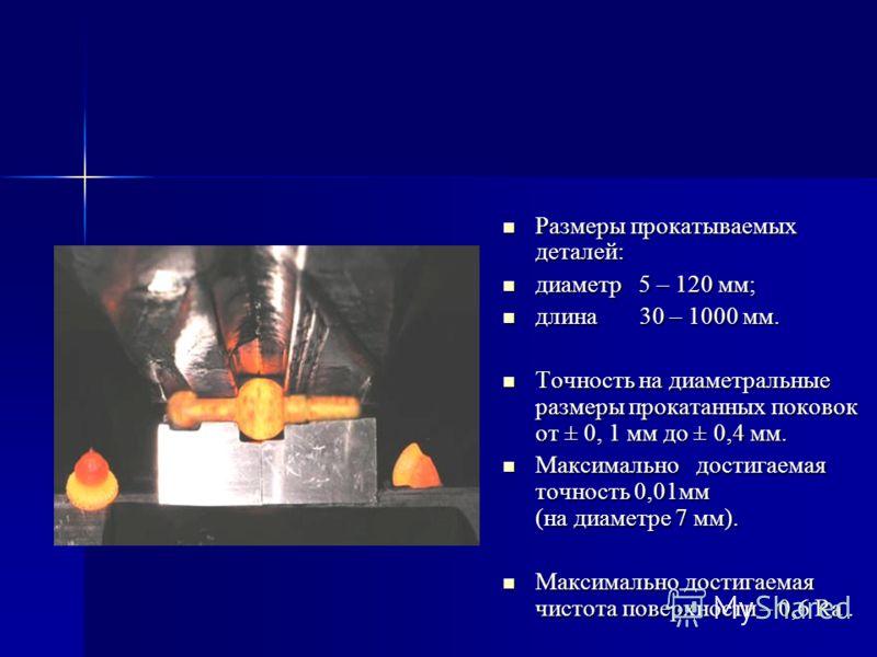 Размеры прокатываемых деталей: Размеры прокатываемых деталей: диаметр 5 – 120 мм; диаметр 5 – 120 мм; длина 30 – 1000 мм. длина 30 – 1000 мм. Точность на диаметральные размеры прокатанных поковок от ± 0, 1 мм до ± 0,4 мм. Точность на диаметральные ра