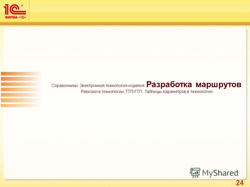 24 Справочники. Электронная технология изделия. Разработка маршрутов. Ревизии в технологии, ТТП/ГТП. Таблицы параметров в технологии.