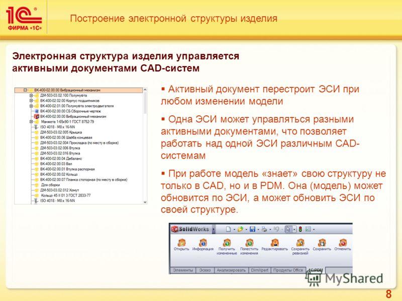 8 Построение электронной структуры изделия Электронная структура изделия управляется активными документами CAD-систем Активный документ перестроит ЭСИ при любом изменении модели Одна ЭСИ может управляться разными активными документами, что позволяет