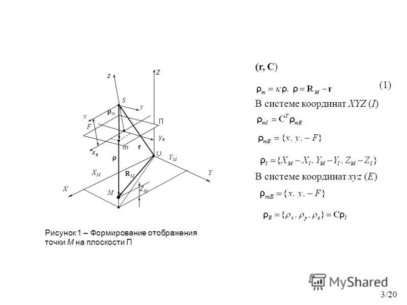 O RMRM Z r y y П S m m M z x YMYM F ZMZM XMXM x X Y Рисунок 1 – Формирование отображения точки М на плоскости П (r, C) (1) В системе координат XYZ (I) В системе координат xyz (Е) 3/20