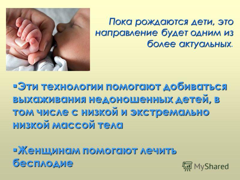 Пока рождаются дети, это направление будет одним из болееактуальных Пока рождаются дети, это направление будет одним из более актуальных. Эти технологии помогают добиваться выхаживания недоношенных детей, в том числе с низкой и экстремально низкой ма