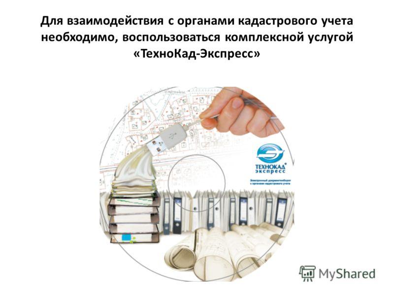 Для взаимодействия с органами кадастрового учета необходимо, воспользоваться комплексной услугой «ТехноКад-Экспресс»