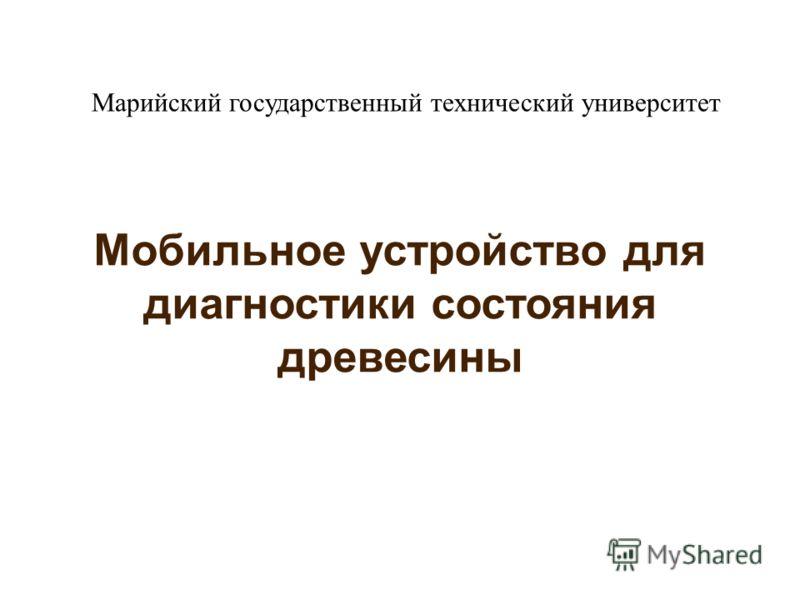 Мобильное устройство для диагностики состояния древесины Марийский государственный технический университет