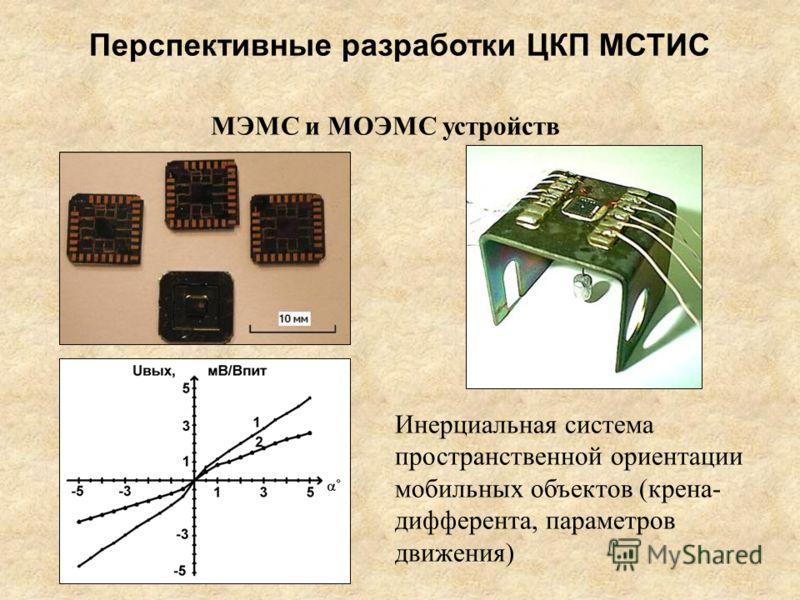 МЭМС и МОЭМС устройств Инерциальная система пространственной ориентации мобильных объектов (крена- дифферента, параметров движения) Перспективные разработки ЦКП МСТИС