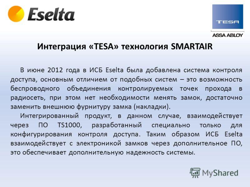 В июне 2012 года в ИСБ Eselta была добавлена система контроля доступа, основным отличием от подобных систем – это возможность беспроводного объединения контролируемых точек прохода в радиосеть, при этом нет необходимости менять замок, достаточно заме