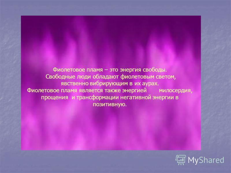 Фиолетовое пламя – это энергия свободы. Свободные люди обладают фиолетовым светом, явственно вибрирующим в их аурах. Фиолетовое пламя является также энергией милосердия, прощения и трансформации негативной энергии в позитивную.