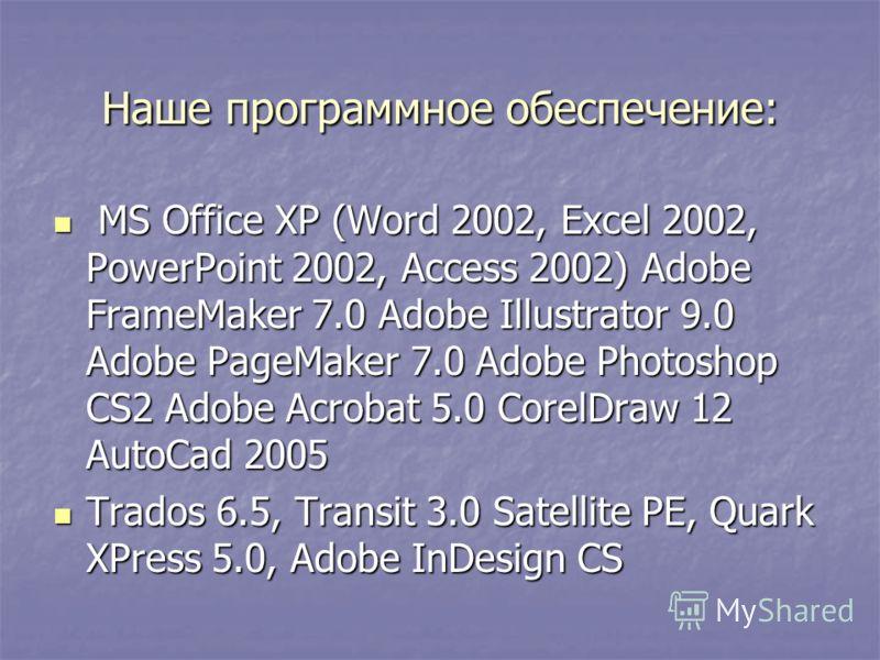 Наше программное обеспечение: MS Office XP (Word 2002, Excel 2002, PowerPoint 2002, Access 2002) Adobe FrameMaker 7.0 Adobe Illustrator 9.0 Adobe PageMaker 7.0 Adobe Photoshop CS2 Adobe Acrobat 5.0 CorelDraw 12 AutoCad 2005 MS Office XP (Word 2002, E