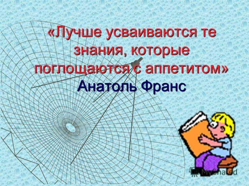 «Лучше усваиваются те знания, которые поглощаются с аппетитом» Анатоль Франс