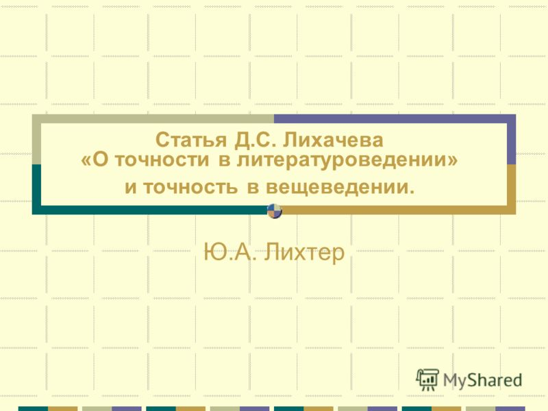 Статья Д.С. Лихачева «О точности в литературоведении» и точность в вещеведении. Ю.А. Лихтер