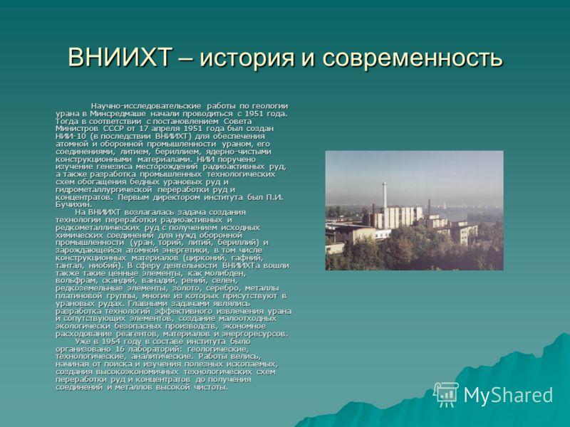 ВНИИХТ – история и современность Научно-исследовательские работы по геологии урана в Минсредмаше начали проводиться с 1951 года. Тогда в соответствии с постановлением Совета Министров СССР от 17 апреля 1951 года был создан НИИ-10 (в последствии ВНИИХ